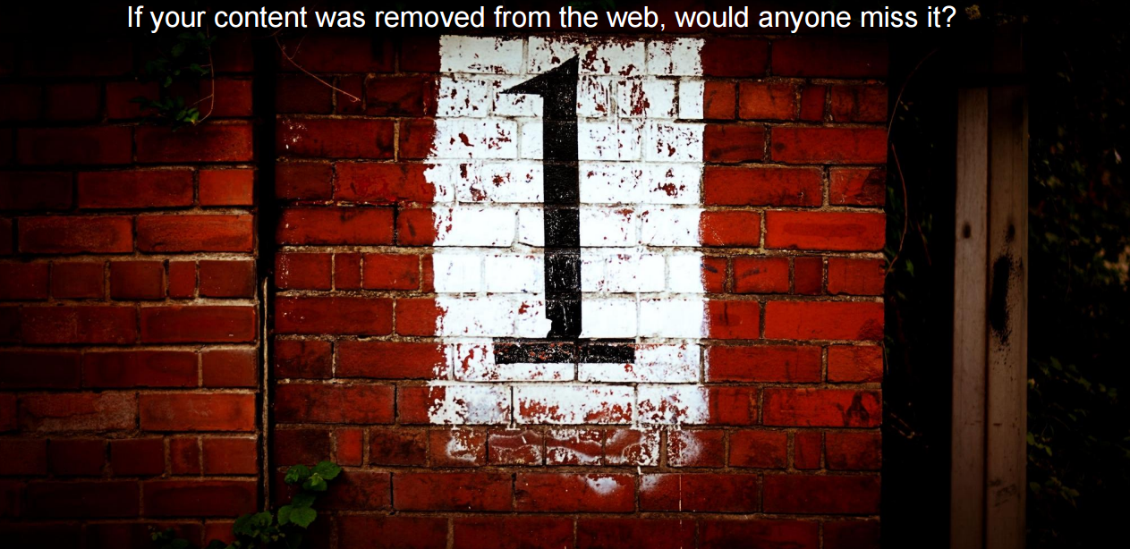 If your content was removed from the web, would anyone miss it?